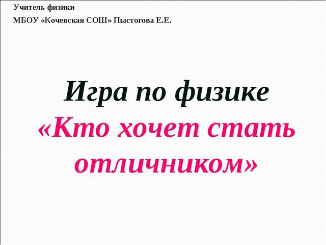 Игра по физике «Кто хочет стать отличником» Учитель физики МБОУ «Кочевская С...