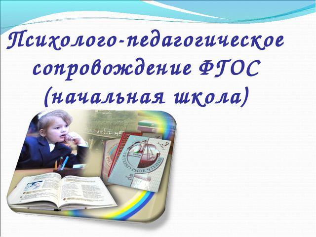 Психолого-педагогическое сопровождение ФГОС (начальная школа)