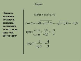 Задача. Найдите значения косинуса, тангенса, котангенса угла , если sin=0,
