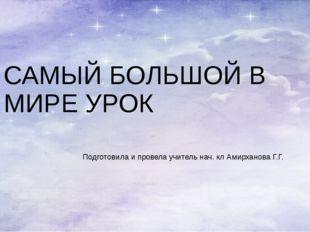 САМЫЙ БОЛЬШОЙ В МИРЕ УРОК Подготовила и провела учитель нач. кл Амирханова Г.Г.