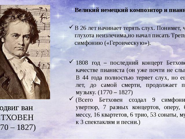 Людвиг ван БЕТХОВЕН (1770 – 1827) Великий немецкий композитор и пианист. В 26...