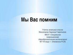 Учитель начальных классов: Махчагарова Надежда Гаврильевна МКОУ «Специальная