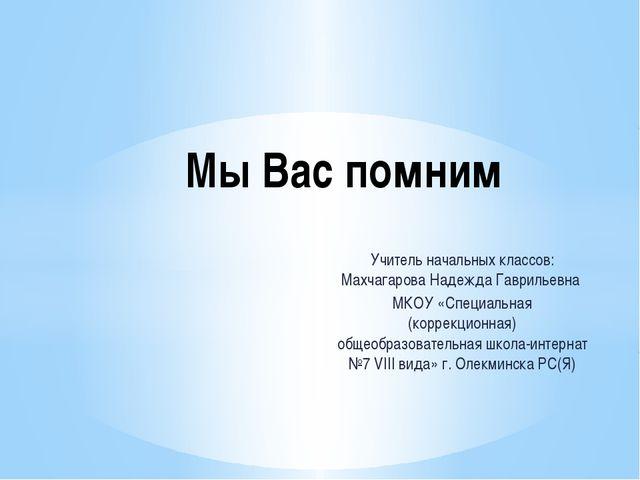 Учитель начальных классов: Махчагарова Надежда Гаврильевна МКОУ «Специальная...