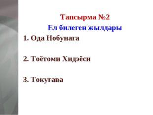Тапсырма №2 Ел билеген жылдары 1. Ода Нобунага  2. Тоётоми Хидэёси  3. Току