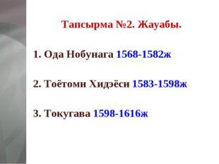 Тапсырма №2. Жауабы. 1. Ода Нобунага 1568-1582ж  2. Тоётоми Хидэёси 1583-159