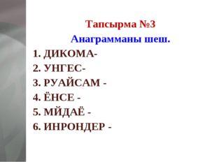 Тапсырма №3 Анаграмманы шеш. 1. ДИКОМА- 2. УНГЕС- 3. РУАЙСАМ - 4. ЁНСЕ - 5. М