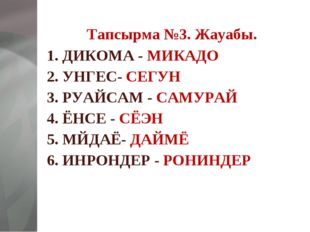 Тапсырма №3. Жауабы. 1. ДИКОМА - МИКАДО 2. УНГЕС- СЕГУН 3. РУАЙСАМ - САМУРАЙ