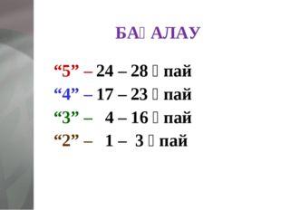 """БАҒАЛАУ """"5"""" – 24 – 28 ұпай """"4"""" – 17 – 23 ұпай """"3"""" – 4 – 16 ұпай """"2"""" – 1 – 3 ұ"""