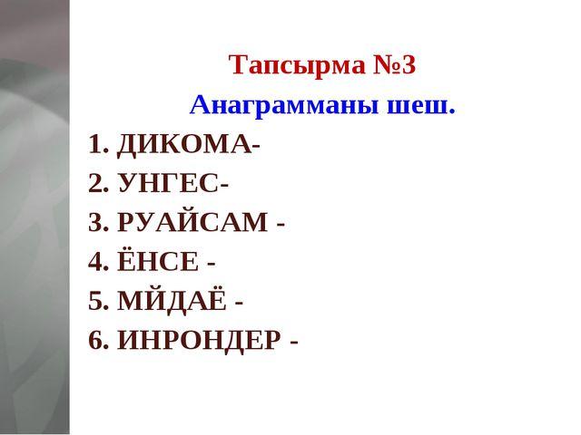 Тапсырма №3 Анаграмманы шеш. 1. ДИКОМА- 2. УНГЕС- 3. РУАЙСАМ - 4. ЁНСЕ - 5. М...