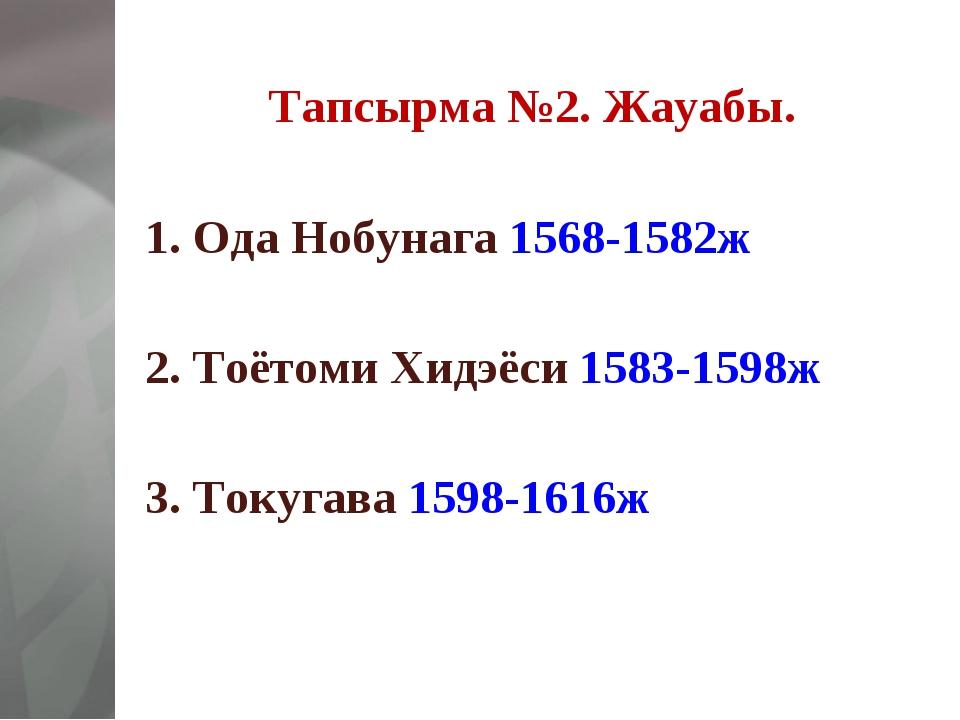 Тапсырма №2. Жауабы. 1. Ода Нобунага 1568-1582ж  2. Тоётоми Хидэёси 1583-159...
