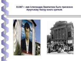 В1987 г. имя Александра Вампилова было присвоено Иркутскому театру юного зрит