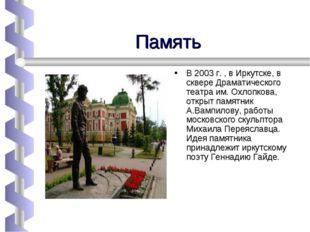 Память В 2003 г. , в Иркутске, в сквере Драматического театра им. Охлопкова,