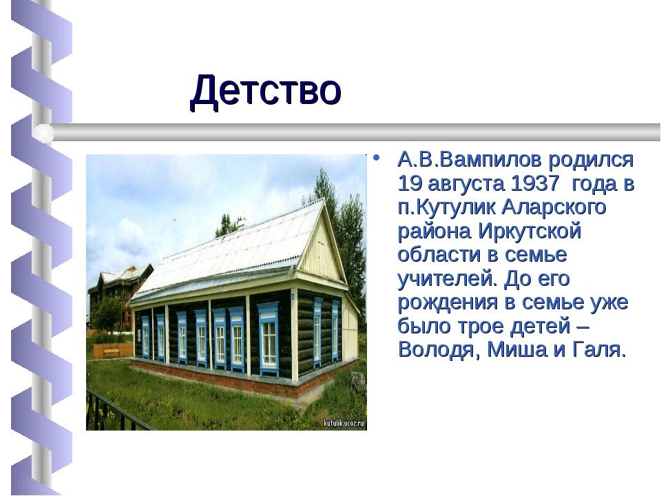Детство А.В.Вампилов родился 19 августа 1937 года в п.Кутулик Аларского райо...