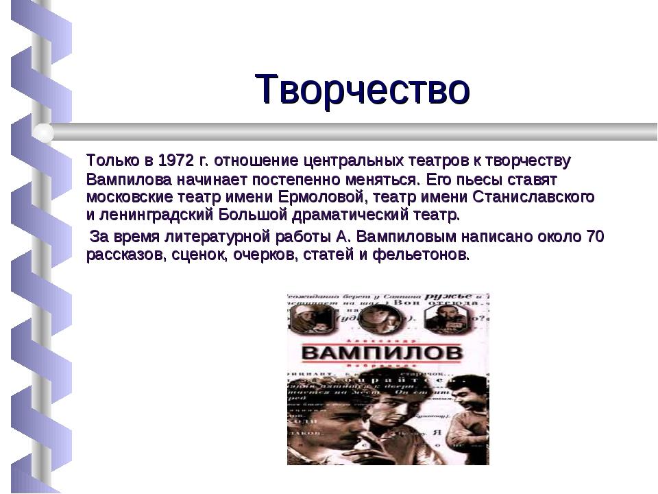 Творчество Только в 1972 г. отношение центральных театров к творчеству Вампил...