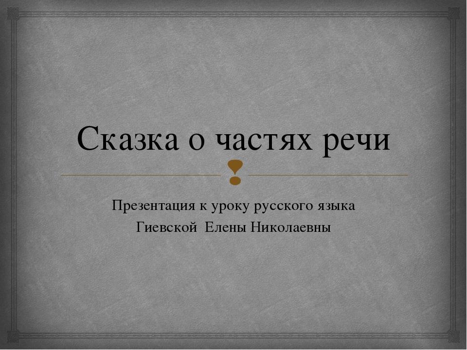 Сказка о частях речи Презентация к уроку русского языка Гиевской Елены Никола...