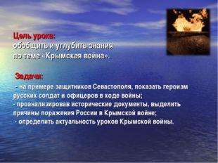 Цель урока: обобщить и углубить знания по теме «Крымская война». Задачи: - на