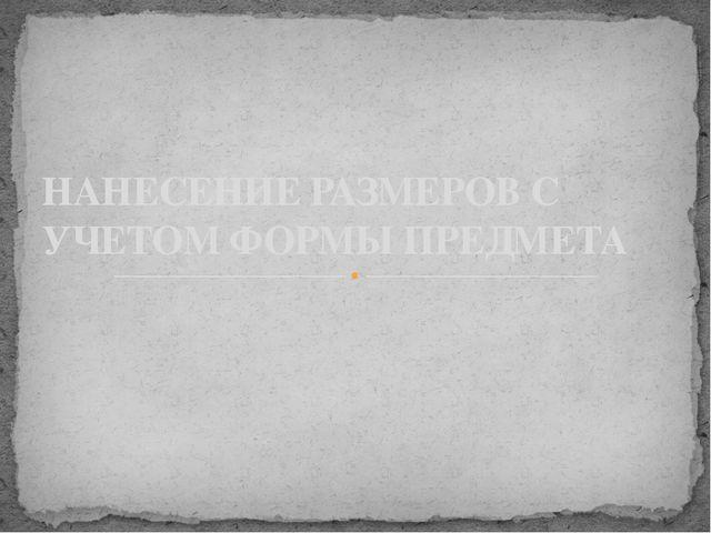 НАНЕСЕНИЕ РАЗМЕРОВ С УЧЕТОМ ФОРМЫ ПРЕДМЕТА
