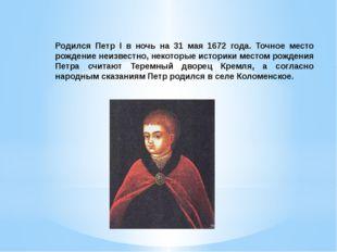 Родился Петр I в ночь на 31 мая 1672 года. Точное место рождение неизвестно,