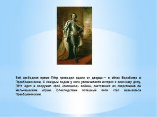 Всё свободное время Пётр проводил вдали от дворца— в сёлах Воробьево и Преоб