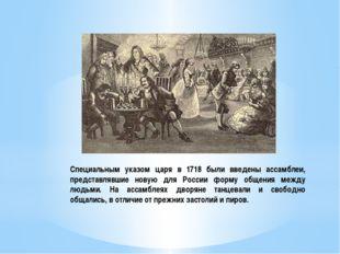 Специальным указом царя в 1718 были введены ассамблеи, представлявшие новую д