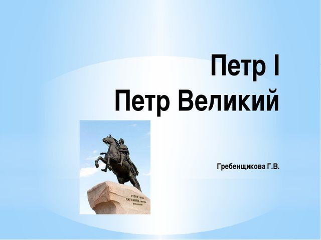 Петр I Петр Великий Гребенщикова Г.В.