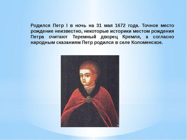 Родился Петр I в ночь на 31 мая 1672 года. Точное место рождение неизвестно,...