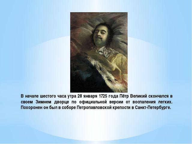 В начале шестого часа утра 28 января 1725 года Пётр Великий скончался в своем...