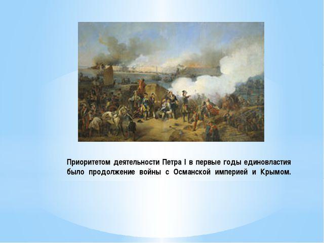 Приоритетом деятельности Петра I в первые годы единовластия было продолжение...