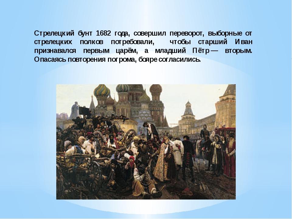 Стрелецкий бунт 1682 года, совершил переворот, выборные от стрелецких полков...
