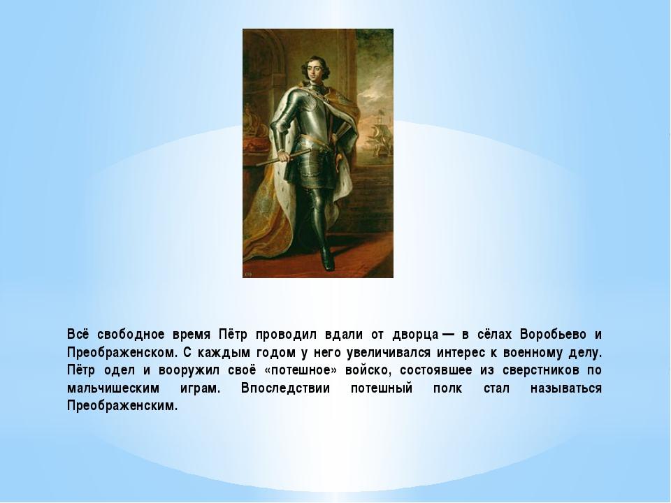 Всё свободное время Пётр проводил вдали от дворца— в сёлах Воробьево и Преоб...
