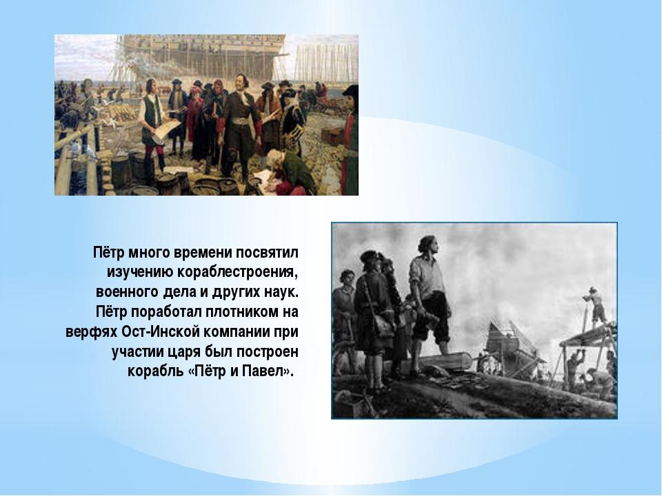 Пётр много времени посвятил изучению кораблестроения, военного дела и других...