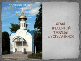 ХРАМ ПРЕСВЯТОЙ ТРОИЦЫ г. УСТЬ-ЛАБИНСК