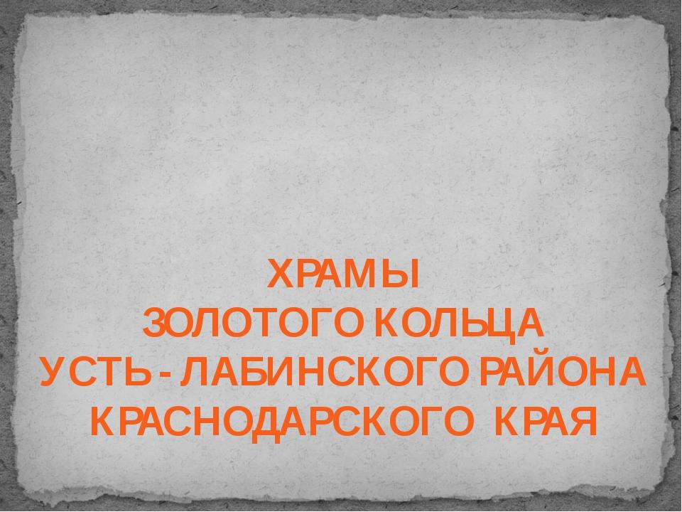 ХРАМЫ ЗОЛОТОГО КОЛЬЦА УСТЬ - ЛАБИНСКОГО РАЙОНА КРАСНОДАРСКОГО КРАЯ