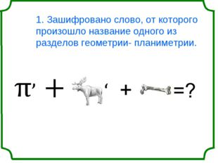 1. Зашифровано слово, от которого произошло название одного из разделов геоме