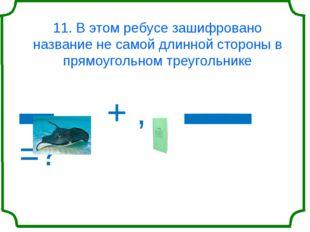 11. В этом ребусе зашифровано название не самой длинной стороны в прямоугольн