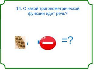 14. О какой тригонометрической функции идет речь? , ' =?