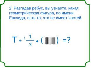 2. Разгадав ребус, вы узнаете, какая геометрическая фигура, по имени Евклида,