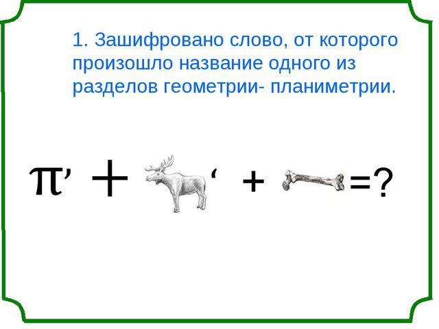 1. Зашифровано слово, от которого произошло название одного из разделов геоме...