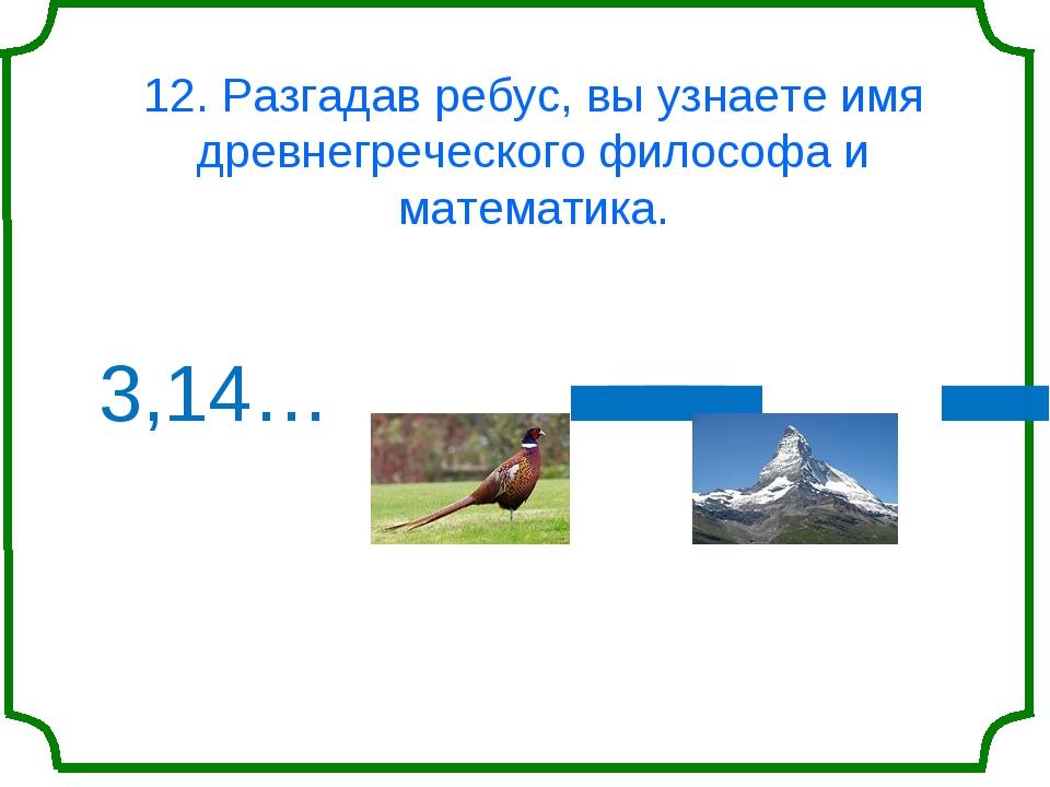 12. Разгадав ребус, вы узнаете имя древнегреческого философа и математика. 3,...