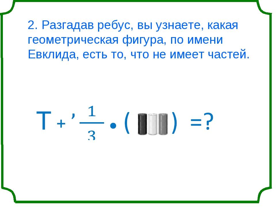 2. Разгадав ребус, вы узнаете, какая геометрическая фигура, по имени Евклида,...