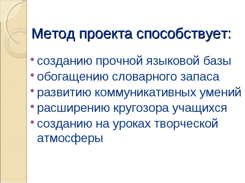 Метод проекта способствует: созданию прочной языковой базы обогащению словарн...