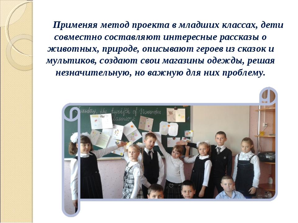 Применяя метод проекта в младших классах, дети совместно составляют интересны...