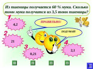 4 2 3 1 Из пшеницы получается 60 % муки. Сколько тонн муки получится из 3,5 т