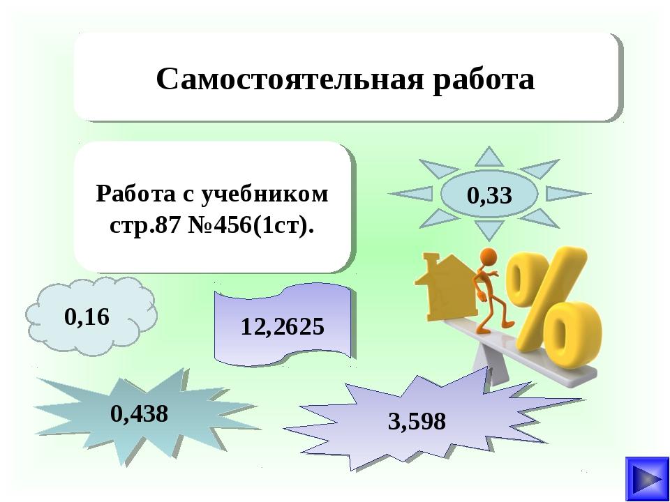 Самостоятельная работа Работа с учебником стр.87 №456(1ст). 0,16 12,2625 0,33...