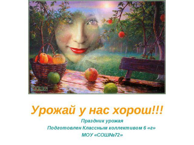 Урожай у нас хорош!!! Праздник урожая Подготовлен Классным коллективом 6 «г»...