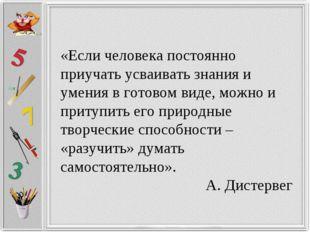 «Если человека постоянно приучать усваивать знания и умения в готовом виде, м