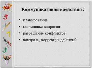 Коммуникативные действия: планирование постановка вопросов разрешение кон