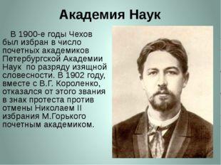 Академия Наук     В 1900-е годы Чехов был избран в число почетных академиков