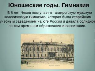 Юношеские годы. Гимназия     В 8 лет Чехов поступает в таганрогскую мужскую