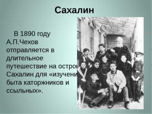 Сахалин     В 1890 году А.П.Чехов отправляется в длительное путешествие на о